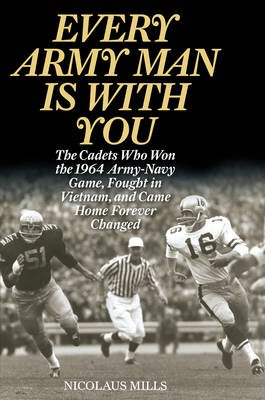 Every Army Man is with You - The Cadets Who Won the 1964 Army-Navy Game, Fought in Vietnam, and Came Home Forever Changed...