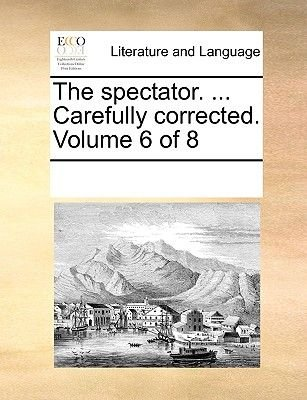 The Spectator. ... Carefully Corrected. Volume 6 of 8 (Paperback): Multiple Contributors