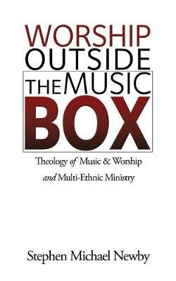 Worship Outside the Music Box - Theology of Music & Worship and Multi-Ethnic Ministry (Paperback): Stephen Michael Newby