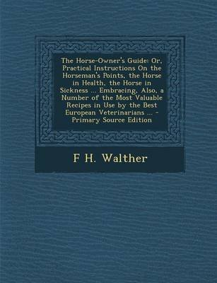 The Horse-Owner's Guide - Or, Practical Instructions on the Horseman's Points, the Horse in Health, the Horse in...