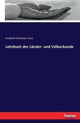 Lehrbuch Der Lander- Und Volkerkunde (German, Paperback): Friedrich Christian Franz