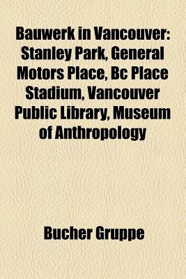 Bauwerk in Vancouver - Stanley Park, General Motors Place, BC Place Stadium, Vancouver Public Library, Museum of Anthropology...
