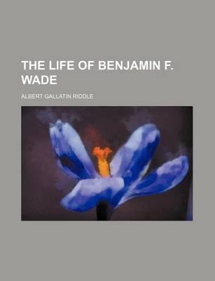 The Life of Benjamin F. Wade (Paperback): Albert Gallatin Riddle