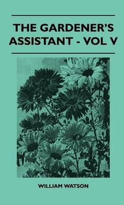 The Gardener's Assistant - Vol V (Hardcover): William Watson