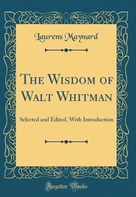 The Wisdom of Walt Whitman - Selected and Edited, with Introduction (Classic Reprint) (Hardcover): Laurens Maynard