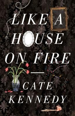 Like a House on Fire (Electronic book text): Cate Kennedy