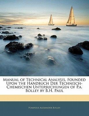 Manual of Technical Analysis, Founded Upon the Handbuch Der Technisch-Chemischen Untersuchungen of P.A. Bolley by B.H. Paul...