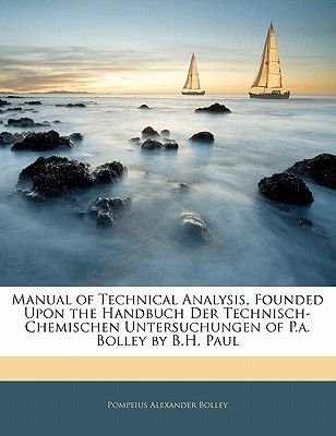 Manual of Technical Analysis, Founded Upon the Handbuch Der Technisch-Chemischen Untersuchungen of P.A. Bolley by B.H. Paul...