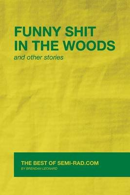 Funny Shit in the Woods and Other Stories - The Best of Semi-Rad.com (Paperback): Brendan Leonard