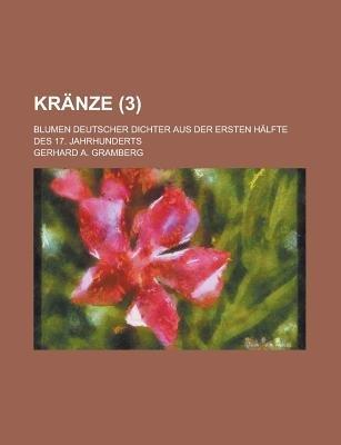 Kranze; Blumen Deutscher Dichter Aus Der Ersten Halfte Des 17. Jahrhunderts (3 ) (English, German, Paperback): United States...