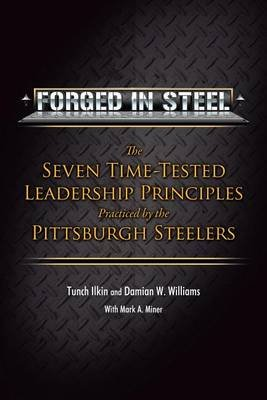 Forged in Steel - The Seven Time-Tested Leadership Principles Practiced by the Pittsburgh Steelers (Hardcover): Tunch Ilkin,...