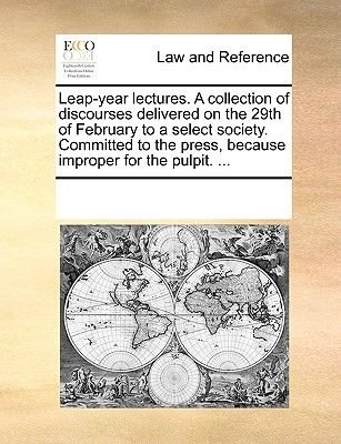 Leap-Year Lectures. a Collection of Discourses Delivered on the 29th of February to a Select Society. Committed to the Press,...