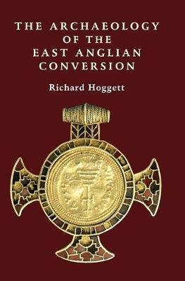 The Archaeology of the East Anglian Conversion (Hardcover, New): Richard Hoggett
