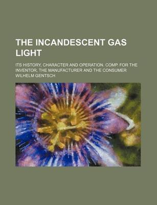 The Incandescent Gas Light; Its History, Character and Operation. Comp. for the Inventor, the Manufacturer and the Consumer...