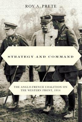 Strategy and Command - The Anglo-French Coalition on the Western Front, 1914 (Electronic book text): Roy A. Prete