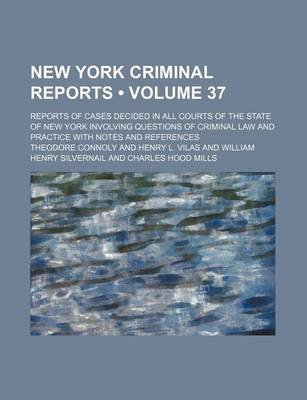 New York Criminal Reports (Volume 37); Reports of Cases Decided in All Courts of the State of New York Involving Questions of...