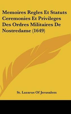 Memoires Regles Et Statuts Ceremonies Et Privileges Des Ordres Militaires de Nostredame (1649) (English, French, Hardcover):...