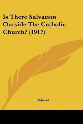 Is There Salvation Outside the Catholic Church? (1917) (Paperback): J. Bainvel