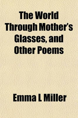 The World Through Mother's Glasses, and Other Poems (Paperback): Emma L. Miller
