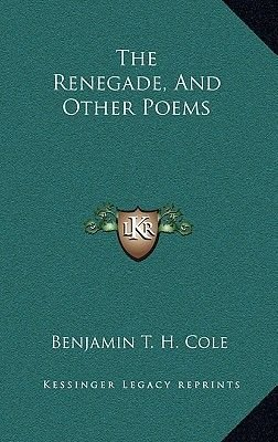 The Renegade, and Other Poems (Hardcover): Benjamin T. H. Cole
