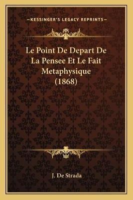 Le Point de Depart de La Pensee Et Le Fait Metaphysique (1868) (French, Paperback): J. De Strada