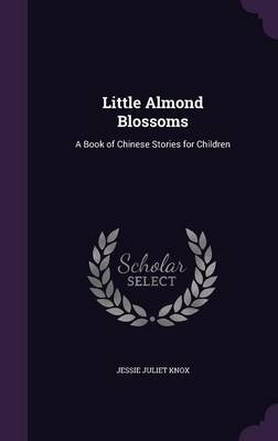 Little Almond Blossoms - A Book of Chinese Stories for Children (Hardcover): Jessie Juliet Knox