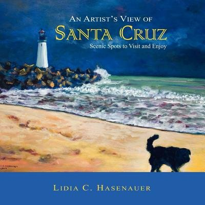 An Artist's View of Santa Cruz - Scenic Spots to Visit and Enjoy (Paperback): Lidia C. Hasenauer