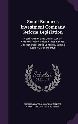 Small Business Investment Company Reform Legislation - Hearing Before the Committee on Small Business, United States Senate,...