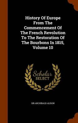 History of Europe from the Commencement of the French Revolution to the Restoration of the Bourbons in 1815, Volume 10...