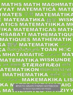 #Math Graph Paper Notebook 1/2 Inch Squares 120 Pages - Notebook with Math in Many Languages on Green Cover, 8.5 X 11 Graph...