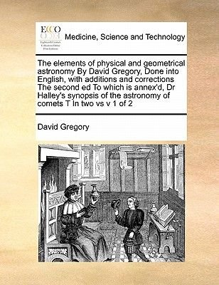 The Elements of Physical and Geometrical Astronomy by David Gregory, Done Into English, with Additions and Corrections the...
