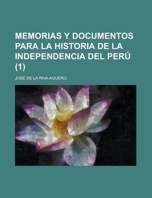 Memorias y Documentos Para La Historia de La Independencia del Peru (1) (English, Spanish, Paperback): Jos De La Riva Aguero,...