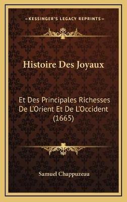 Histoire Des Joyaux - Et Des Principales Richesses de L'Orient Et de L'Occident (1665) (French, Hardcover): Samuel...