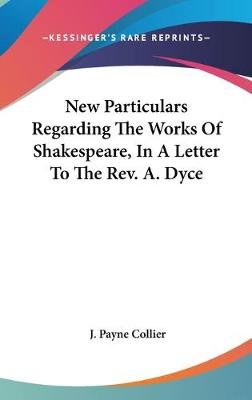 New Particulars Regarding the Works of Shakespeare, in a Letter to the REV. A. Dyce (Hardcover): J. Payne Collier