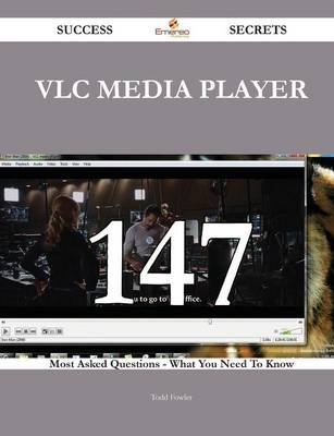 VLC Media Player 147 Success Secrets - 147 Most Asked Questions on VLC Media Player - What You Need to Know (Paperback): Todd...