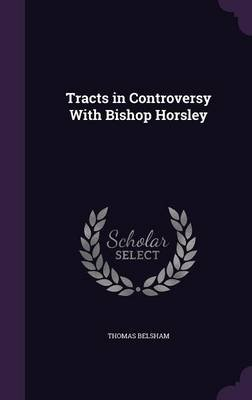Tracts in Controversy with Bishop Horsley (Hardcover): Thomas Belsham