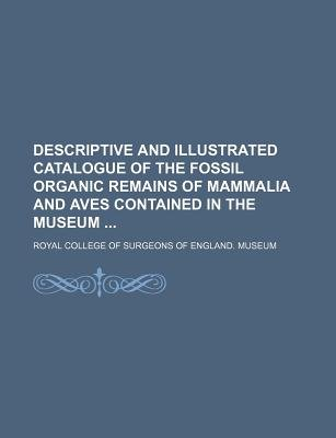 Descriptive and Illustrated Catalogue of the Fossil Organic Remains of Mammalia and Aves Contained in the Museum (Paperback):...
