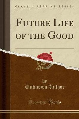 Future Life of the Good (Classic Reprint) (Paperback): unknownauthor