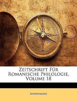Zeitschrift Fur Romanische Philologie, Volume 18 (Paperback): Anonymous