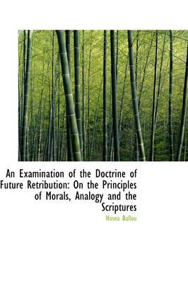An Examination of the Doctrine of Future Retribution - On the Principles of Morals, Analogy and the S (Hardcover): Hosea Ballou