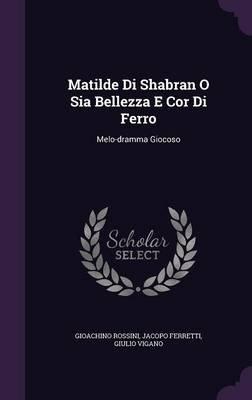 Matilde Di Shabran O Sia Bellezza E Cor Di Ferro - Melo-Dramma Giocoso (Hardcover): Gioachino Rossini, Jacopo Ferretti, Giulio...