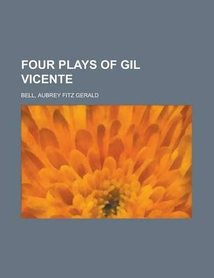 Four Plays of Gil Vicente (Paperback): Aubrey Fitz Gerald Bell