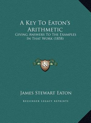A Key To Eaton's Arithmetic - Giving Answers To The Examples In That Work (1858) (Hardcover): James Stewart Eaton
