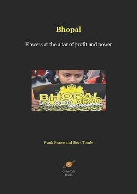 Bhopal - Flowers at the Altar of Profit and Power (Electronic book text): Frank Pearce, Steve Tombs