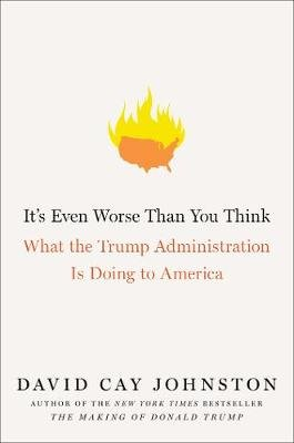It's Even Worse Than You Think - What the Trump Administration Is Doing to America (Hardcover): David Cay Johnston