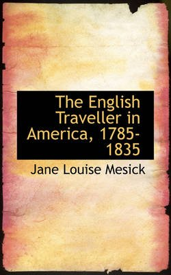 The English Traveller in America, 1785-1835 (Paperback): Jane Louise Mesick