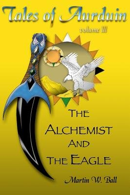 The Alchemist and the Eagle - Tales of Aurduin (Paperback): Martin W. Ball