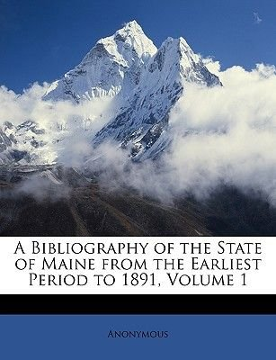 A Bibliography of the State of Maine from the Earliest Period to 1891, Volume 1 (Paperback): Anonymous