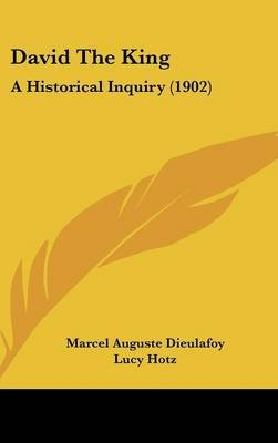 David the King - A Historical Inquiry (1902) (Hardcover): Marcel Auguste Dieulafoy