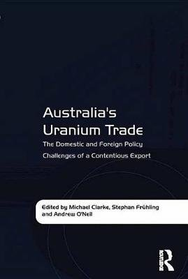 Australia's Uranium Trade - The Domestic and Foreign Policy Challenges of a Contentious Export (Electronic book text):...